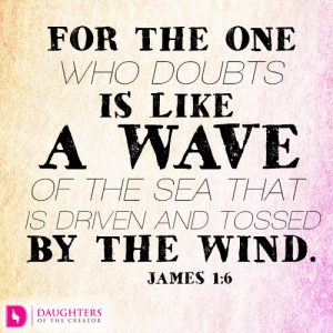 For the one who doubts is like a wave of the sea that is driven and tossed by the wind