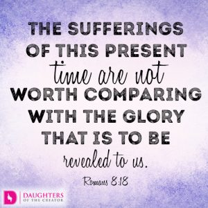 The sufferings of this present time are not worth comparing with the glory that is to be revealed to us