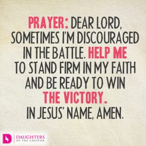 Prayer: Dear Lord, sometimes I'm discouraged in the battle. Help me to stand firm in my faith and be ready to win the victory. In Jesus' name, amen.