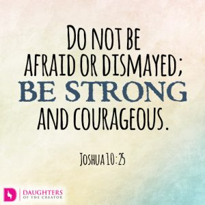 Do not be afraid or dismayed; be strong and courageous