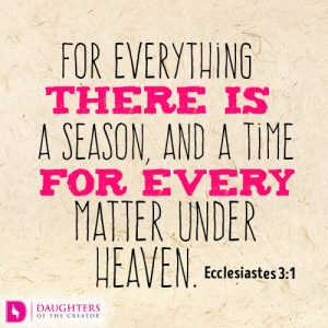 For everything there is a season, and a time for every matter under heaven