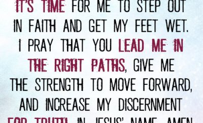 Dear Lord, I know it's time for me to step out in faith and get my feet wet. I pray that You lead me in the right paths, give me the strength to move forward, and increase my discernment for truth. In Jesus' name, a