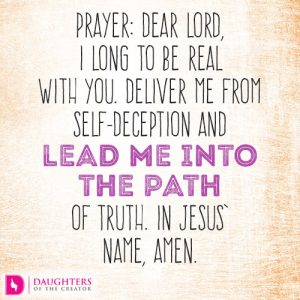 Dear Lord, I long to be real with You. Deliver me from self-deception and lead me into the path of truth. In Jesus' name, amen.