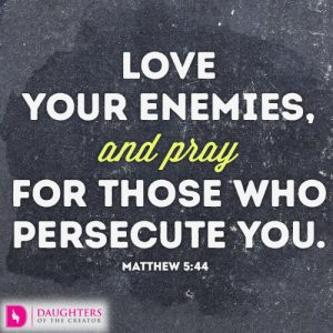 Love your enemies and pray for those who persecute you
