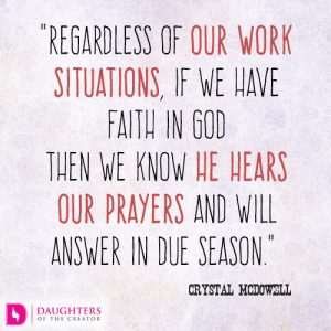 """Regardless of our work situations, if we have faith in God then we know He hears our prayers and will answer in due season."" Crystal McDowell"