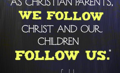 As Christian parents, we follow Christ and our children follow us.