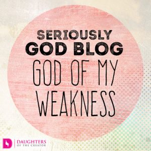 Seriously God Blog – God of my Weakness