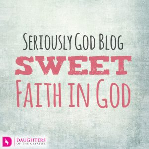 Seriously God Blog - Sweet Faith in God