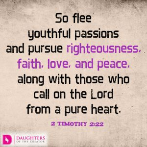 So flee youthful passions and pursue righteousness, faith, love, and peace, along with those who call on the Lord from a pure heart