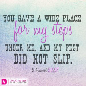 You gave a wide place for my steps under me, and my feet did not slip