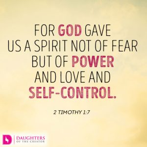 For God gave us a spirit not of fear but of power and love and self-control. 2 Timothy 1:7